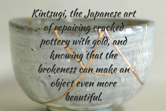 Kintsugi, the Japanese art of repairing cracked pottery with gold. The philosophy is that the history of the object makes it more beautiful.